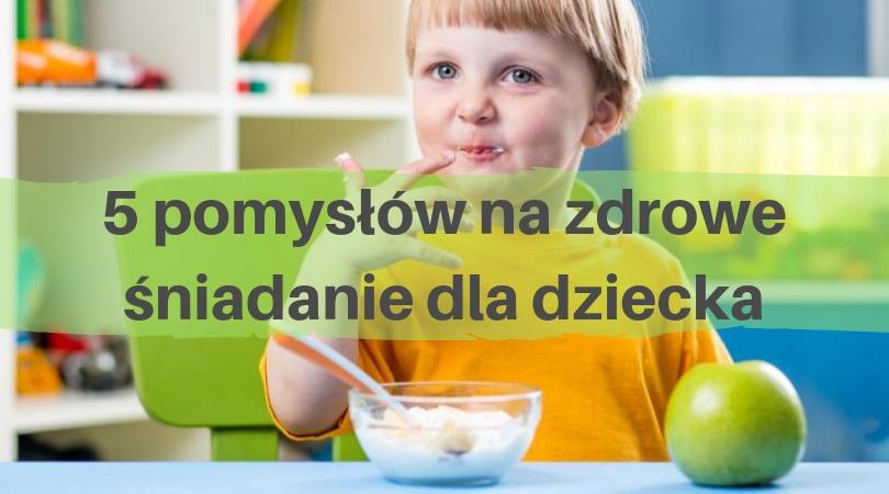 5 pomysłów na zdrowe śniadanie dla dziecka